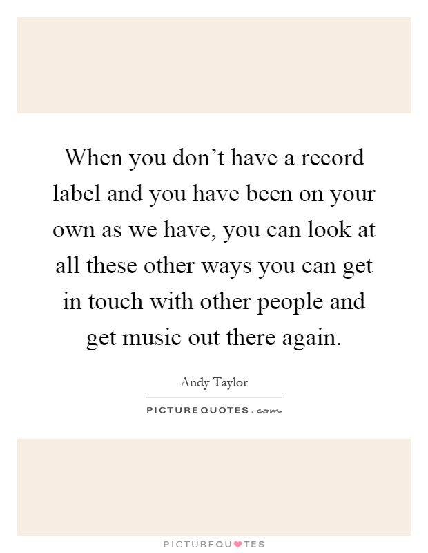 When you don't have a record label and you have been on your own as we have, you can look at all these other ways you can get in touch with other people and get music out there again Picture Quote #1