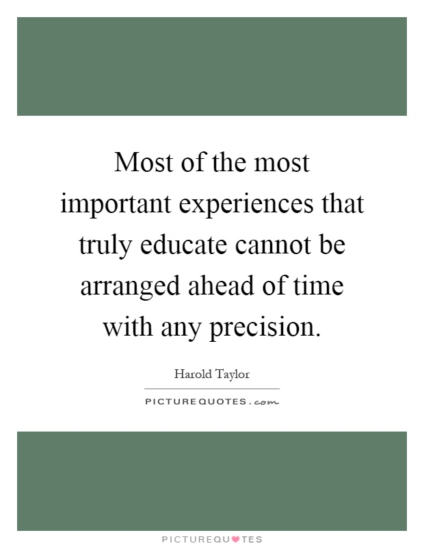 Most of the most important experiences that truly educate cannot be arranged ahead of time with any precision Picture Quote #1