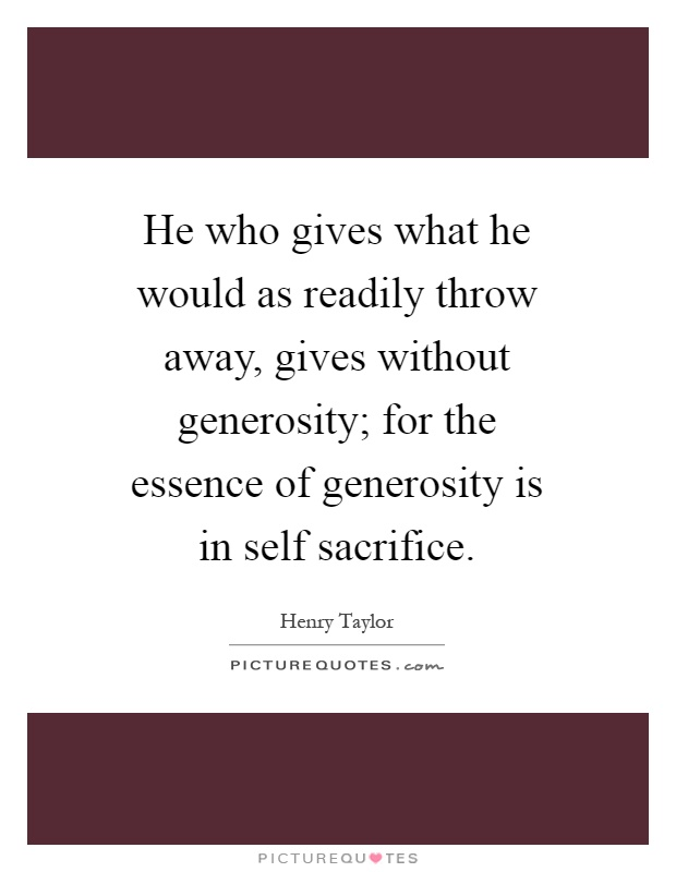 He who gives what he would as readily throw away, gives without generosity; for the essence of generosity is in self sacrifice Picture Quote #1