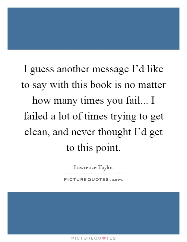 I guess another message I'd like to say with this book is no matter how many times you fail... I failed a lot of times trying to get clean, and never thought I'd get to this point Picture Quote #1