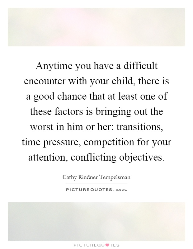 Anytime you have a difficult encounter with your child, there is a good chance that at least one of these factors is bringing out the worst in him or her: transitions, time pressure, competition for your attention, conflicting objectives Picture Quote #1