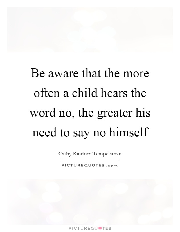 Be aware that the more often a child hears the word no, the greater his need to say no himself Picture Quote #1