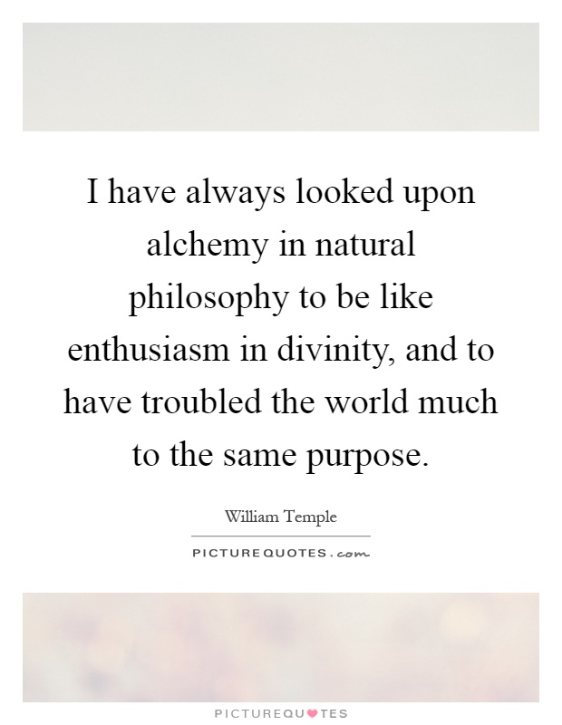 I have always looked upon alchemy in natural philosophy to be like enthusiasm in divinity, and to have troubled the world much to the same purpose Picture Quote #1