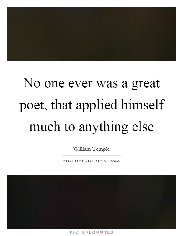No one ever was a great poet, that applied himself much to anything else Picture Quote #1