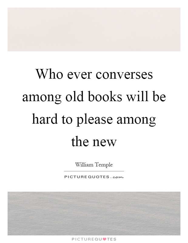 Who ever converses among old books will be hard to please among the new Picture Quote #1