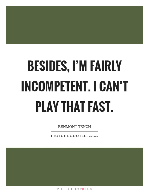 Besides, I'm fairly incompetent. I can't play that fast Picture Quote #1
