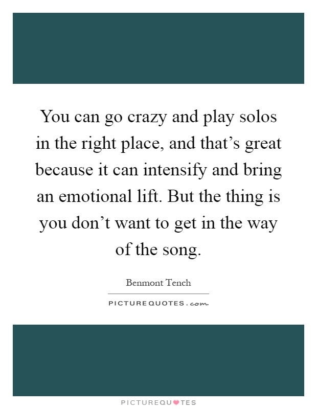 You can go crazy and play solos in the right place, and that's great because it can intensify and bring an emotional lift. But the thing is you don't want to get in the way of the song Picture Quote #1