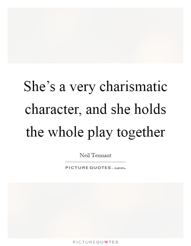 She's a very charismatic character, and she holds the whole play together Picture Quote #1