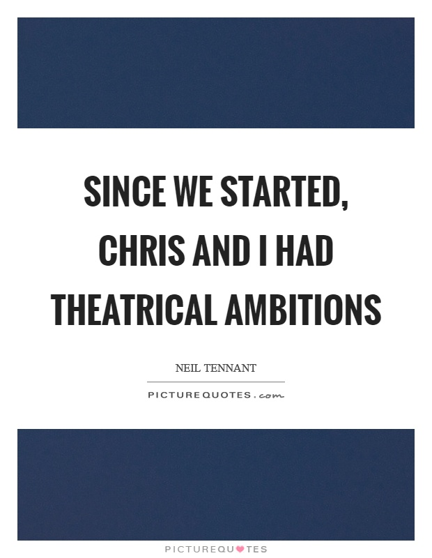 Since we started, chris and I had theatrical ambitions Picture Quote #1
