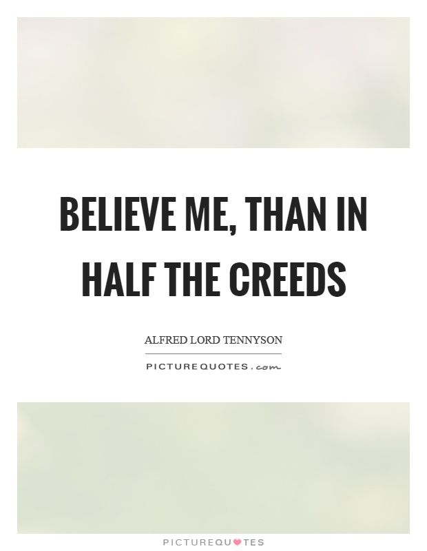 Believe me, than in half the creeds Picture Quote #1