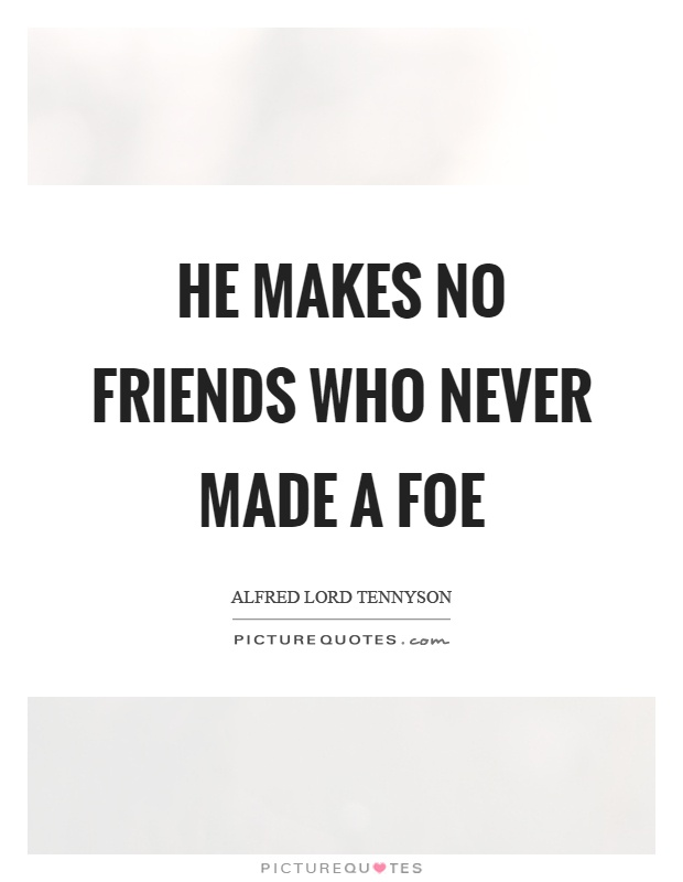 He makes no friends who never made a foe Picture Quote #1