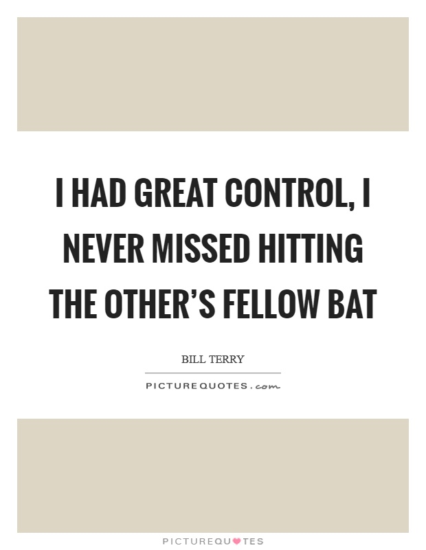 I had great control, I never missed hitting the other's fellow bat Picture Quote #1