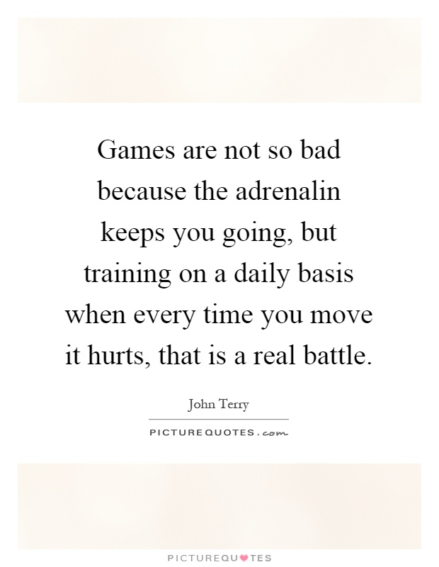 Games are not so bad because the adrenalin keeps you going, but training on a daily basis when every time you move it hurts, that is a real battle Picture Quote #1