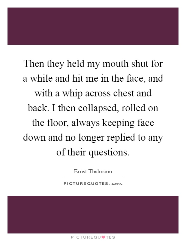 Then they held my mouth shut for a while and hit me in the face, and with a whip across chest and back. I then collapsed, rolled on the floor, always keeping face down and no longer replied to any of their questions Picture Quote #1
