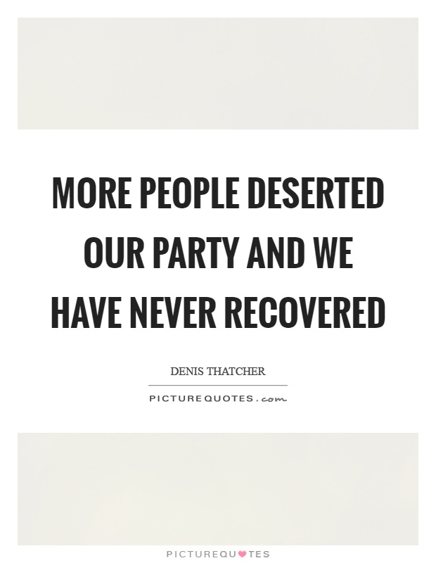 More people deserted our party and we have never recovered Picture Quote #1