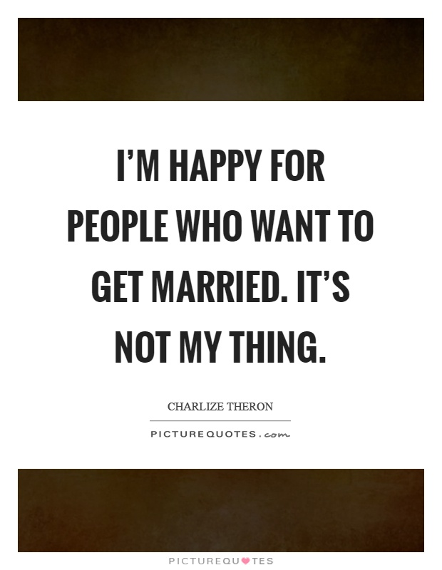 I'm happy for people who want to get married. It's not my thing Picture Quote #1