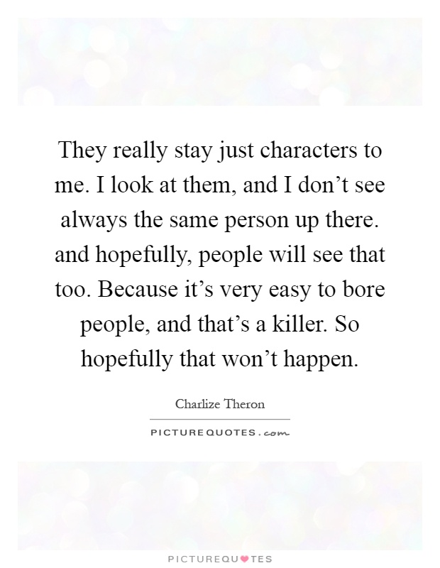 They really stay just characters to me. I look at them, and I don't see always the same person up there. and hopefully, people will see that too. Because it's very easy to bore people, and that's a killer. So hopefully that won't happen Picture Quote #1