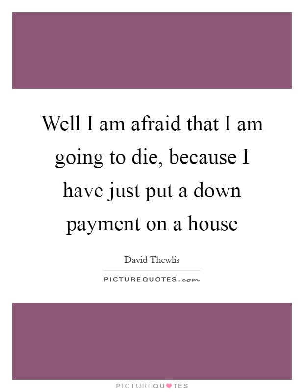 Well I am afraid that I am going to die, because I have just put a down payment on a house Picture Quote #1