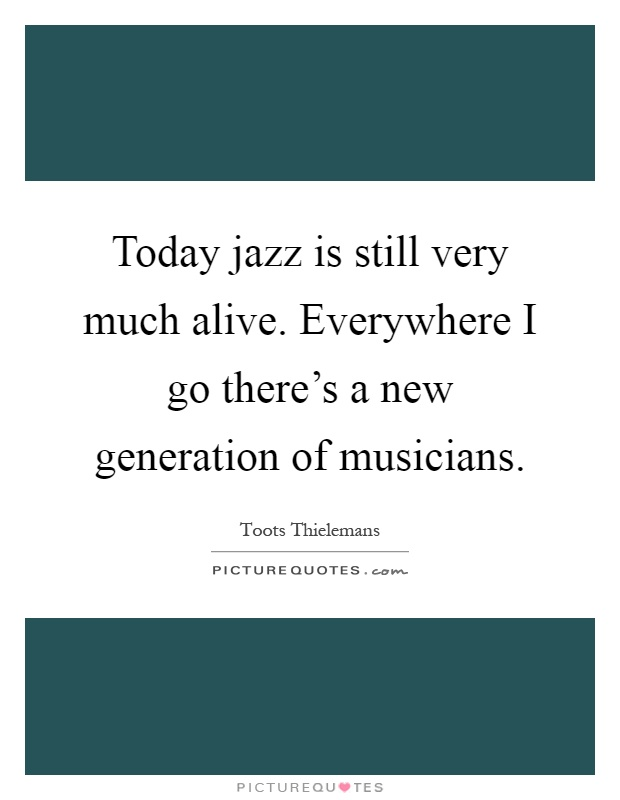 Today jazz is still very much alive. Everywhere I go there's a new generation of musicians Picture Quote #1