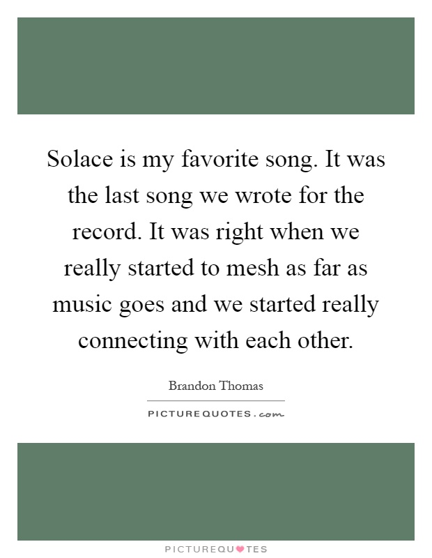Solace is my favorite song. It was the last song we wrote for the record. It was right when we really started to mesh as far as music goes and we started really connecting with each other Picture Quote #1
