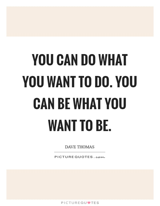You can do what you want to do. You can be what you want to be Picture Quote #1