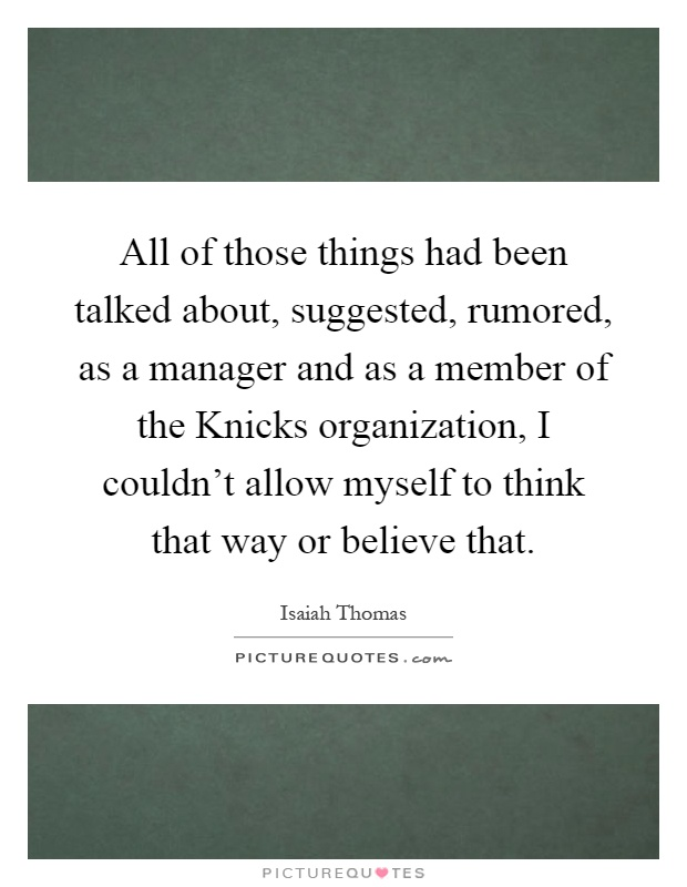 All of those things had been talked about, suggested, rumored, as a manager and as a member of the Knicks organization, I couldn't allow myself to think that way or believe that Picture Quote #1