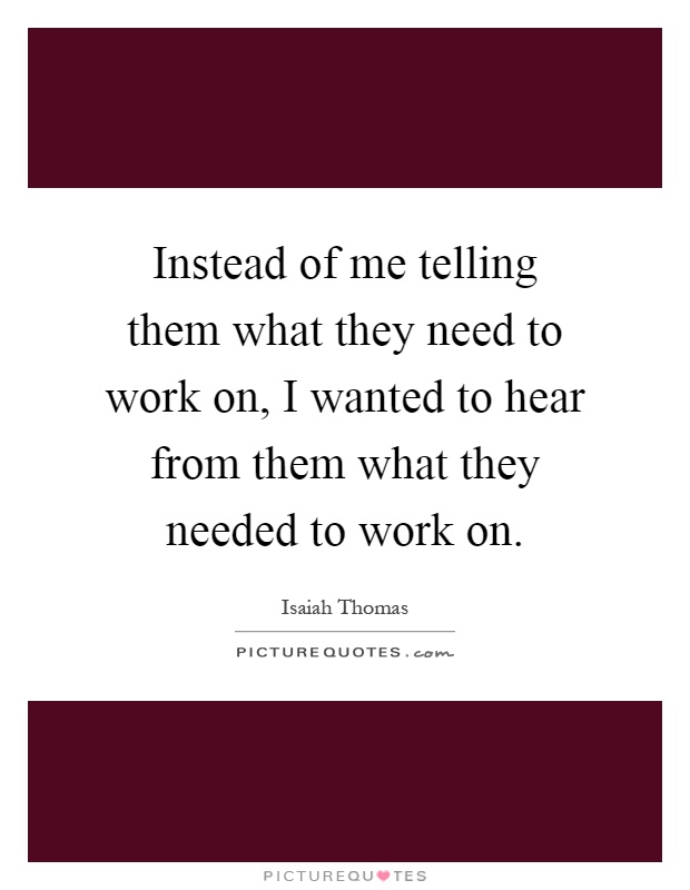 Instead of me telling them what they need to work on, I wanted to hear from them what they needed to work on Picture Quote #1