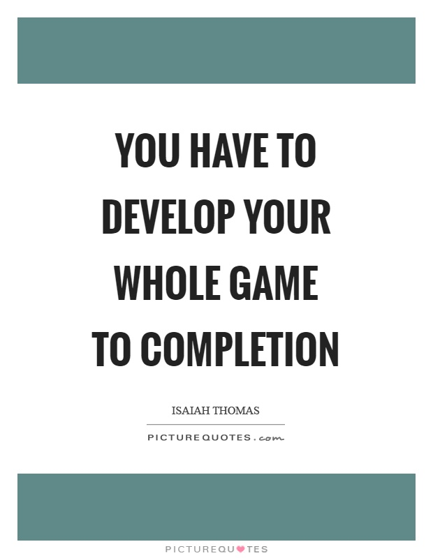 You have to develop your whole game to completion Picture Quote #1