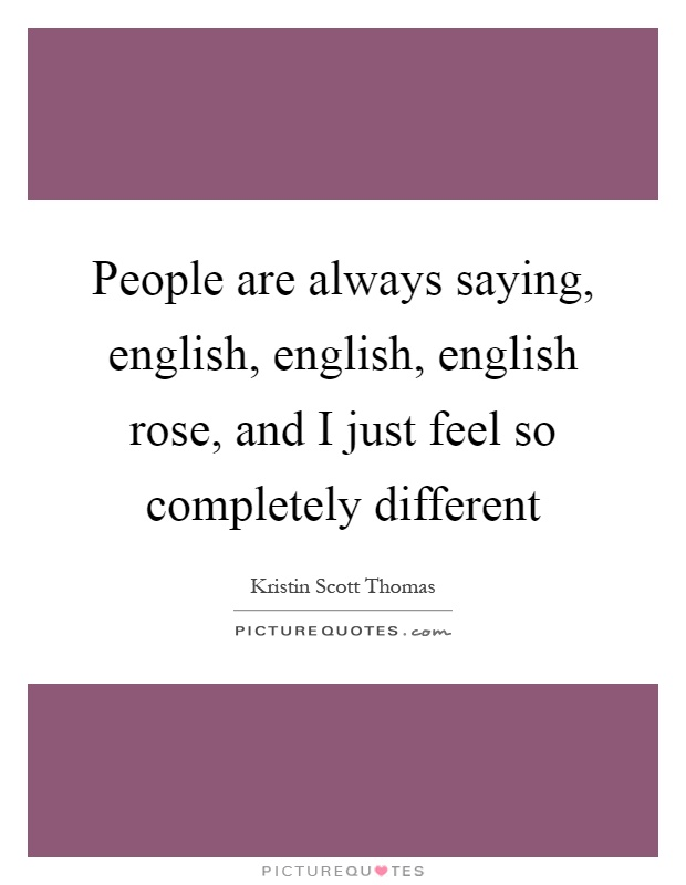 People are always saying, english, english, english rose, and I just feel so completely different Picture Quote #1