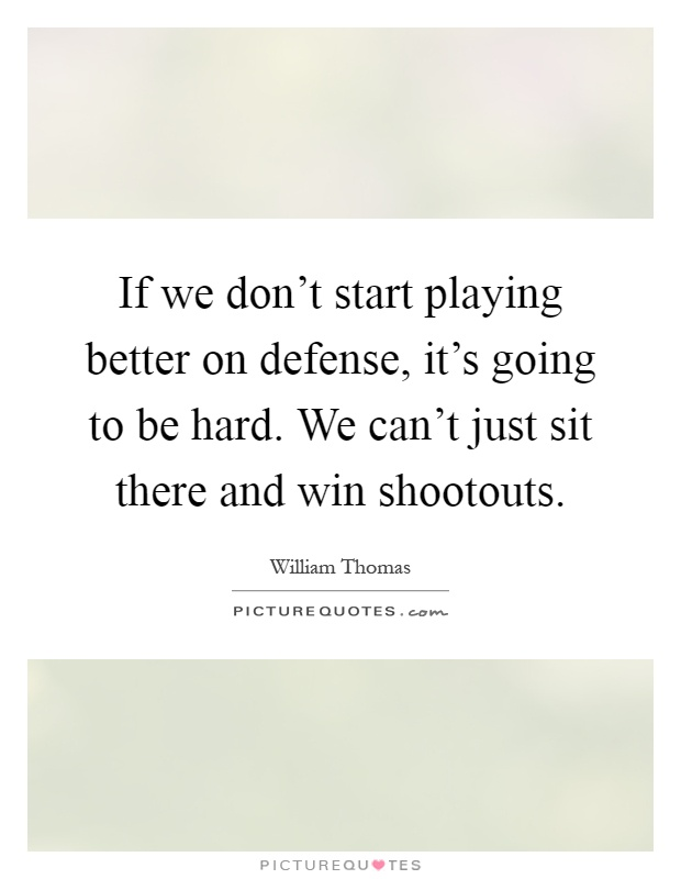 If we don't start playing better on defense, it's going to be hard. We can't just sit there and win shootouts Picture Quote #1