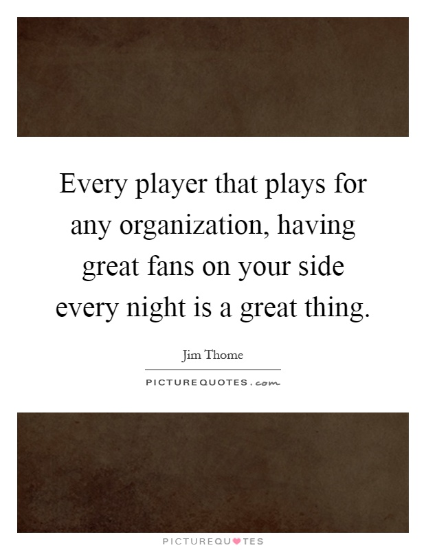 Every player that plays for any organization, having great fans on your side every night is a great thing Picture Quote #1