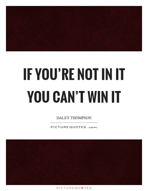 If you're not in it you can't win it Picture Quote #1
