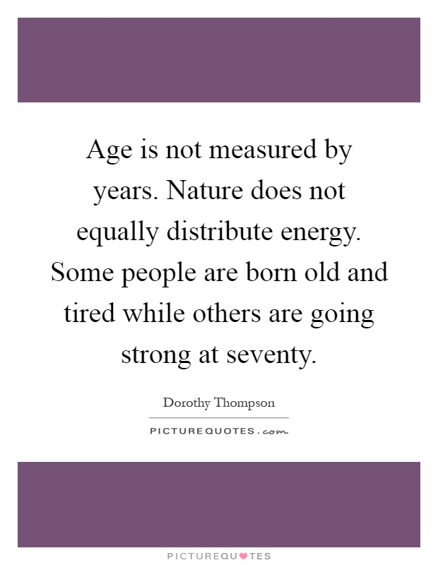 Age is not measured by years. Nature does not equally distribute energy. Some people are born old and tired while others are going strong at seventy Picture Quote #1
