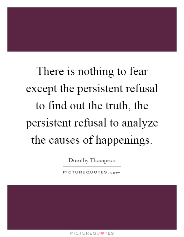 There is nothing to fear except the persistent refusal to find out the truth, the persistent refusal to analyze the causes of happenings Picture Quote #1