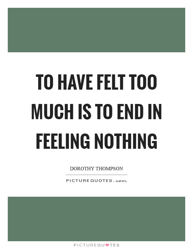 to have felt too much is to end in feeling nothing