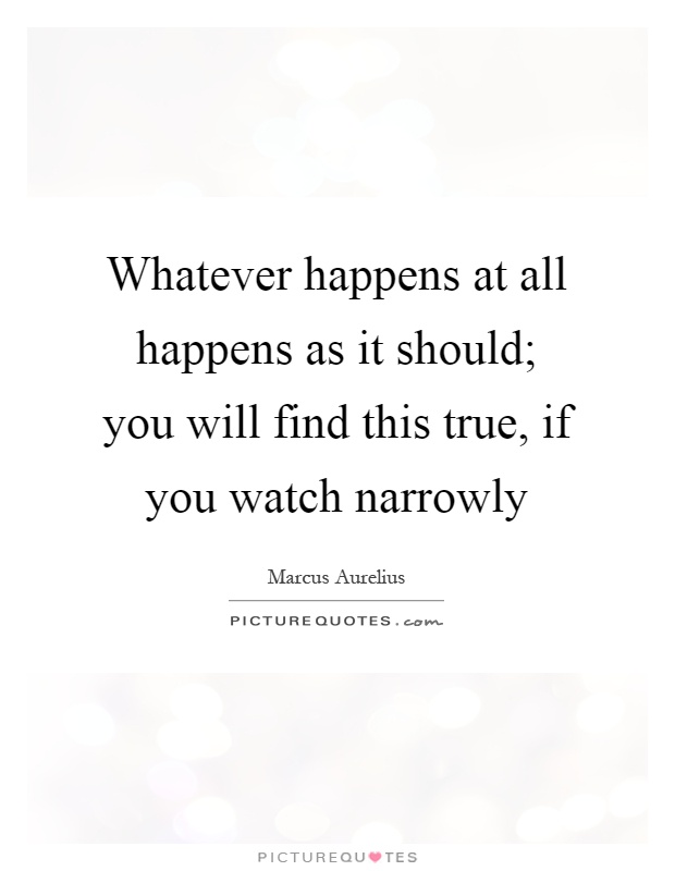 Whatever happens at all happens as it should; you will find this true, if you watch narrowly Picture Quote #1