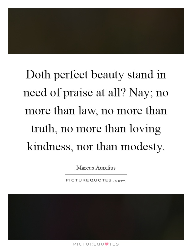 Doth perfect beauty stand in need of praise at all? Nay; no more than law, no more than truth, no more than loving kindness, nor than modesty Picture Quote #1