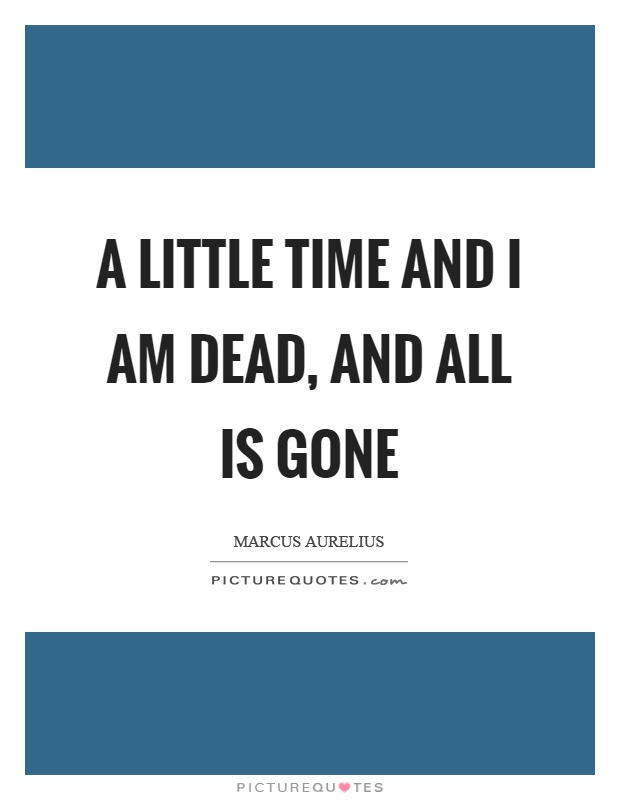 A little time and I am dead, and all is gone Picture Quote #1