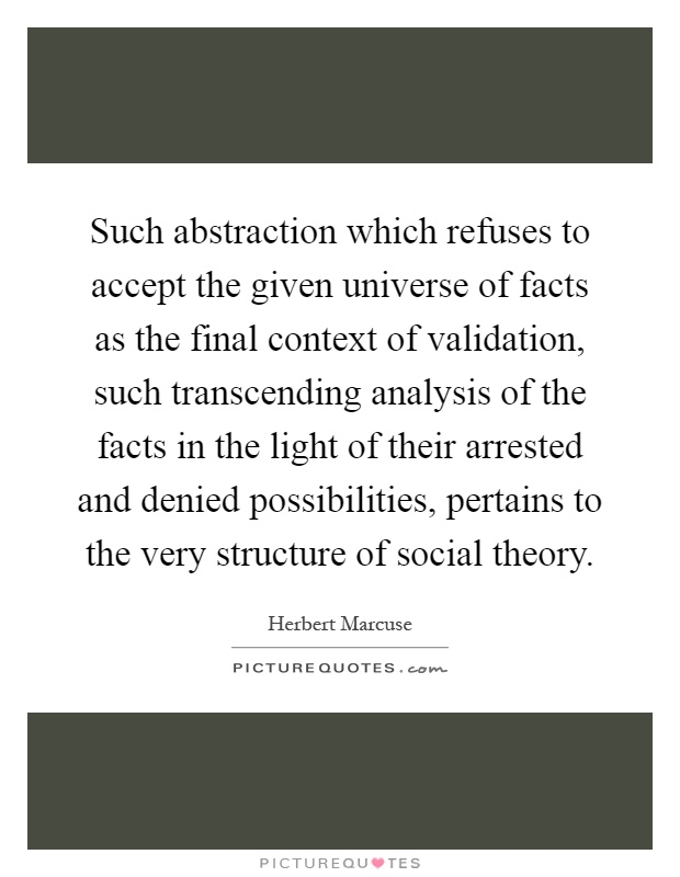 Such abstraction which refuses to accept the given universe of facts as the final context of validation, such transcending analysis of the facts in the light of their arrested and denied possibilities, pertains to the very structure of social theory Picture Quote #1