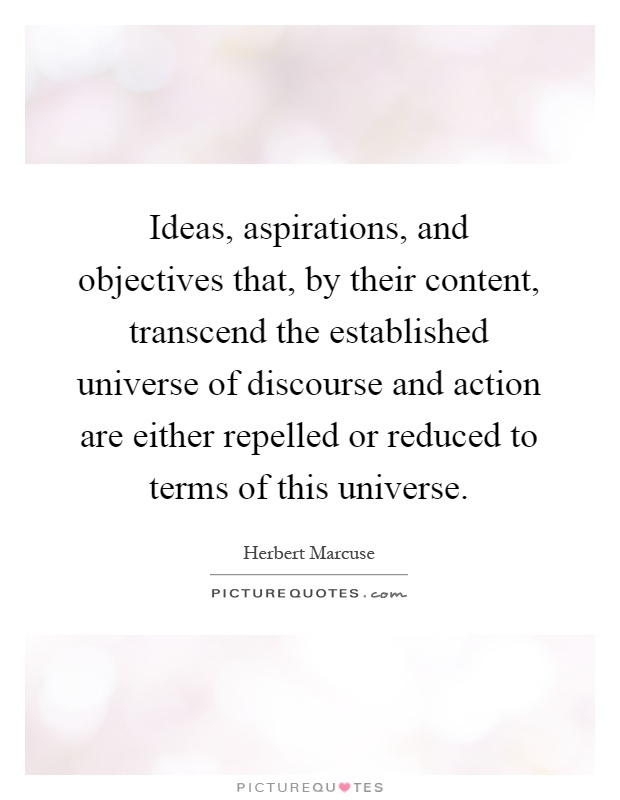 Ideas, aspirations, and objectives that, by their content, transcend the established universe of discourse and action are either repelled or reduced to terms of this universe Picture Quote #1