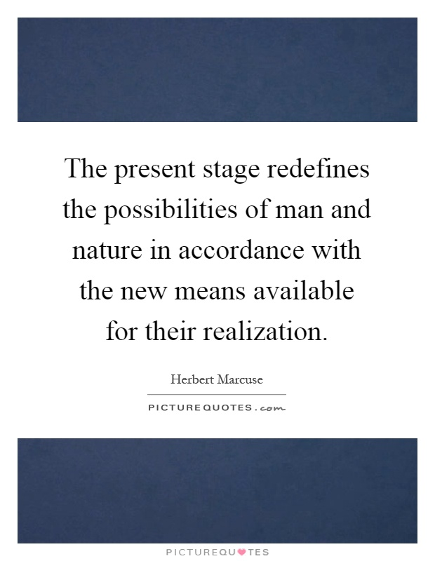 The present stage redefines the possibilities of man and nature in accordance with the new means available for their realization Picture Quote #1