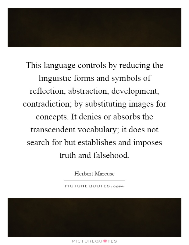 This language controls by reducing the linguistic forms and symbols of reflection, abstraction, development, contradiction; by substituting images for concepts. It denies or absorbs the transcendent vocabulary; it does not search for but establishes and imposes truth and falsehood Picture Quote #1