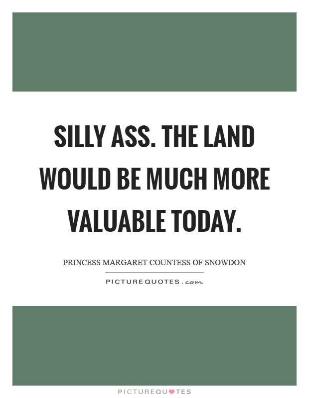 Silly ass. The land would be much more valuable today Picture Quote #1