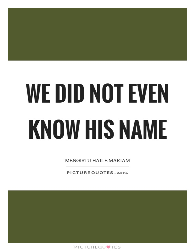 We did not even know his name Picture Quote #1