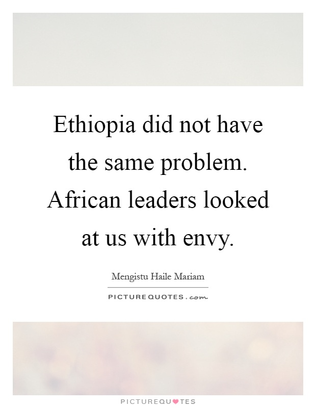 Ethiopia did not have the same problem. African leaders looked at us with envy Picture Quote #1