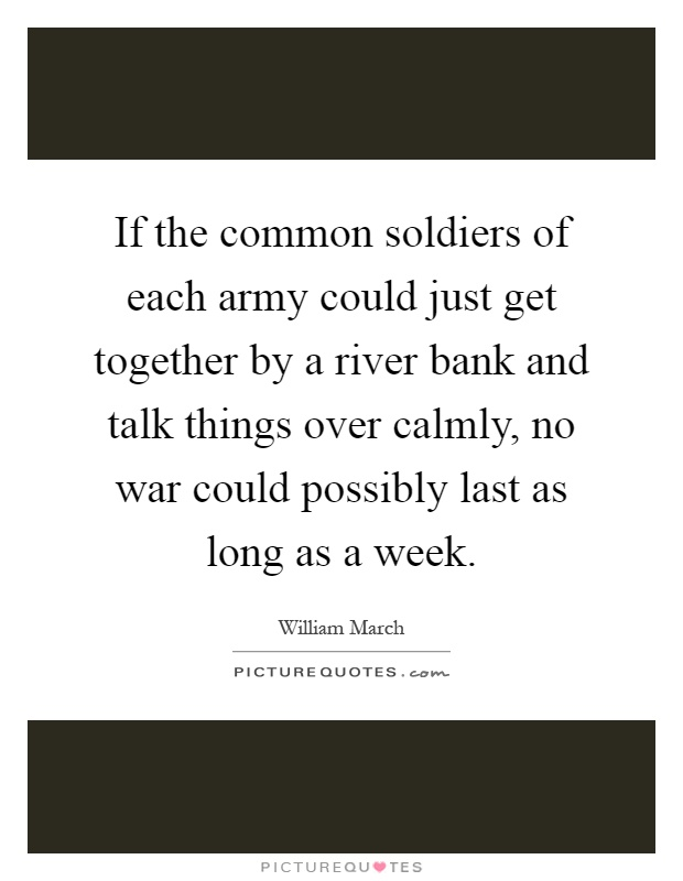 If the common soldiers of each army could just get together by a river bank and talk things over calmly, no war could possibly last as long as a week Picture Quote #1