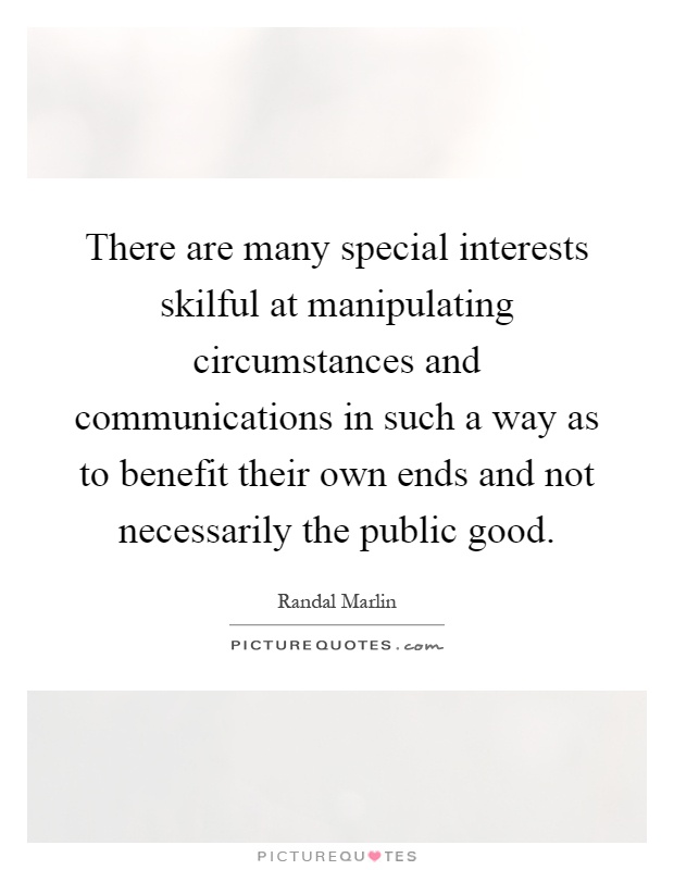 There are many special interests skilful at manipulating circumstances and communications in such a way as to benefit their own ends and not necessarily the public good Picture Quote #1