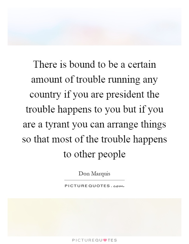 There is bound to be a certain amount of trouble running any country if you are president the trouble happens to you but if you are a tyrant you can arrange things so that most of the trouble happens to other people Picture Quote #1