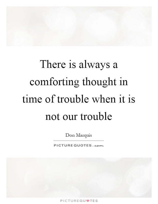 There is always a comforting thought in time of trouble when it is not our trouble Picture Quote #1