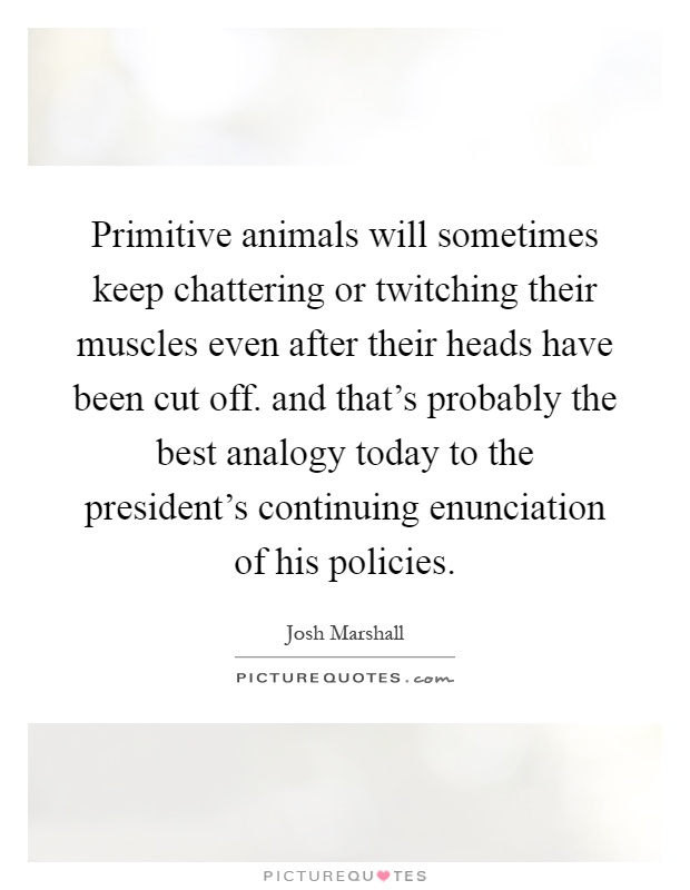 Primitive animals will sometimes keep chattering or twitching their muscles even after their heads have been cut off. and that's probably the best analogy today to the president's continuing enunciation of his policies Picture Quote #1